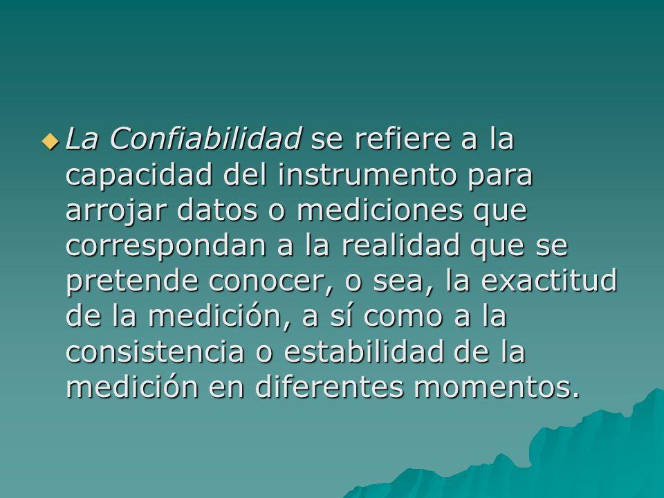 La Confiabilidad se refiere a la capacidad del instrumento para arrojar datos o mediciones que correspondan a la realidad que se pretende conocer, o s