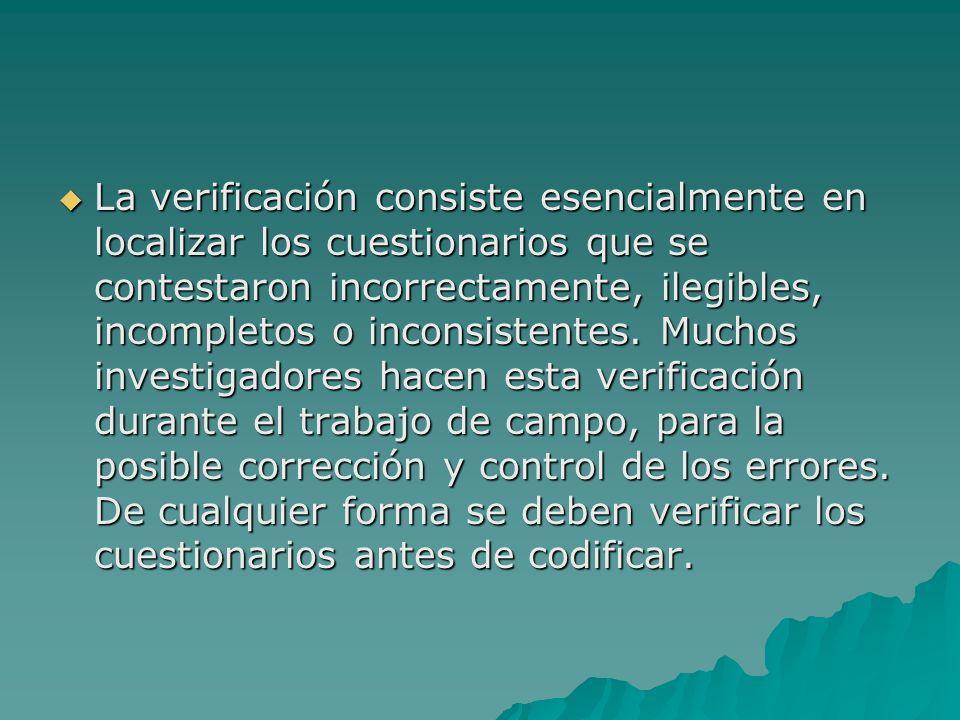 La verificación consiste esencialmente en localizar los cuestionarios que se contestaron incorrectamente, ilegibles, incompletos o inconsistentes. Muc