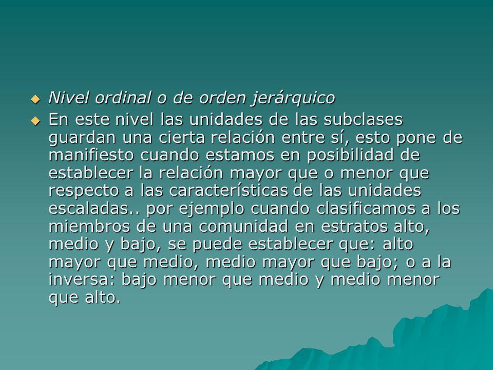 Nivel ordinal o de orden jerárquico Nivel ordinal o de orden jerárquico En este nivel las unidades de las subclases guardan una cierta relación entre