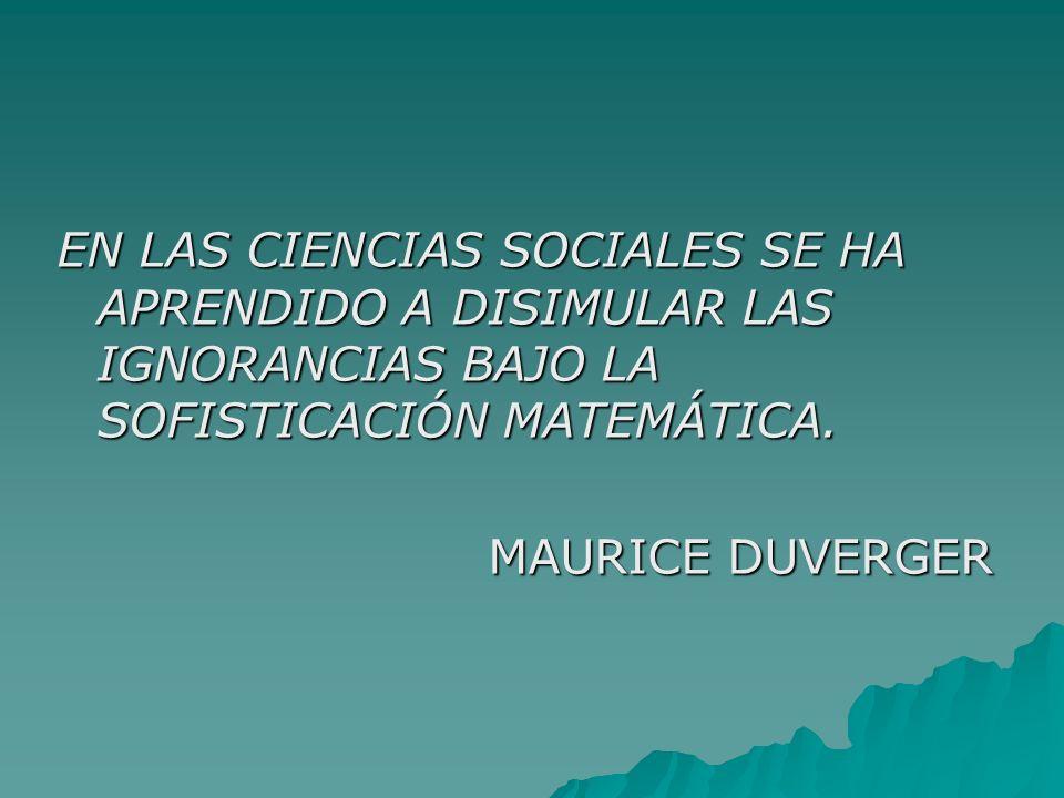 EN LAS CIENCIAS SOCIALES SE HA APRENDIDO A DISIMULAR LAS IGNORANCIAS BAJO LA SOFISTICACIÓN MATEMÁTICA. MAURICE DUVERGER