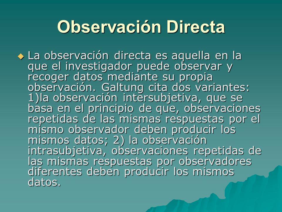 Observación Directa La observación directa es aquella en la que el investigador puede observar y recoger datos mediante su propia observación. Galtung