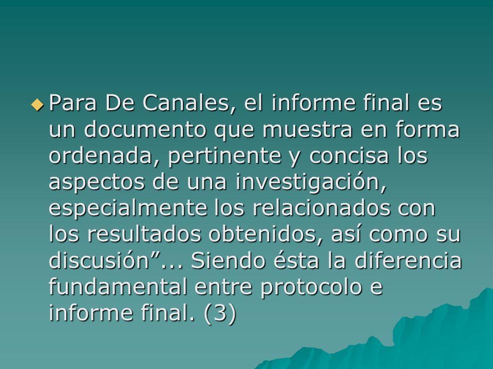 Para De Canales, el informe final es un documento que muestra en forma ordenada, pertinente y concisa los aspectos de una investigación, especialmente