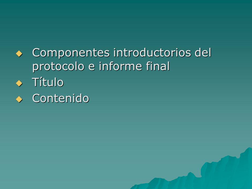 Componentes introductorios del protocolo e informe final Componentes introductorios del protocolo e informe final Título Título Contenido Contenido