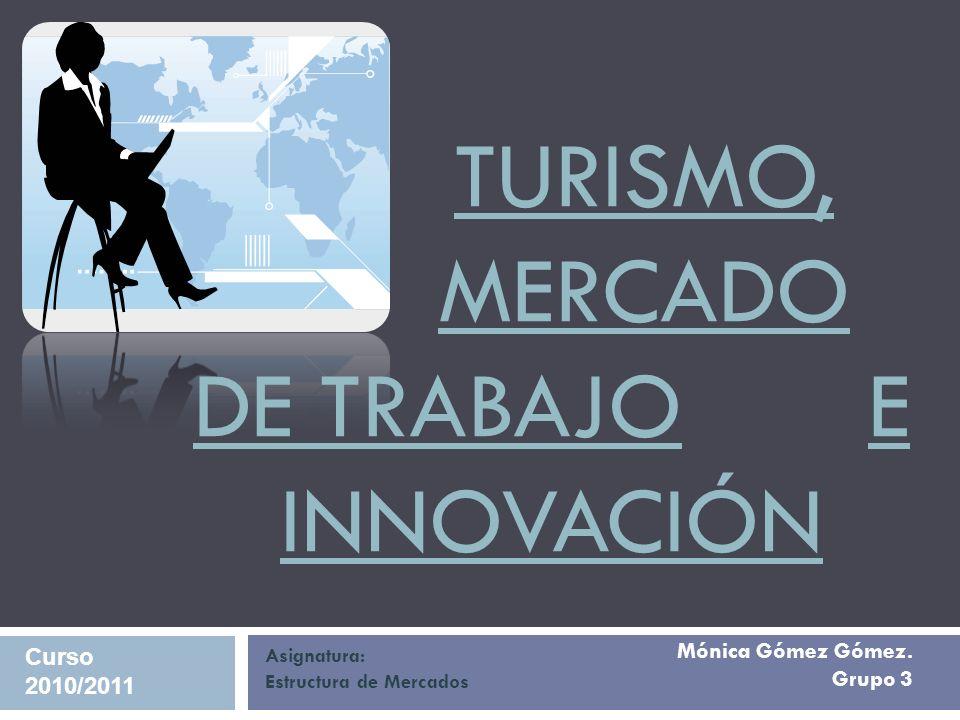 Mónica Gómez Gómez. Grupo 3 TURISMO, MERCADO DE TRABAJO E INNOVACIÓN Asignatura: Estructura de Mercados Curso 2010/2011