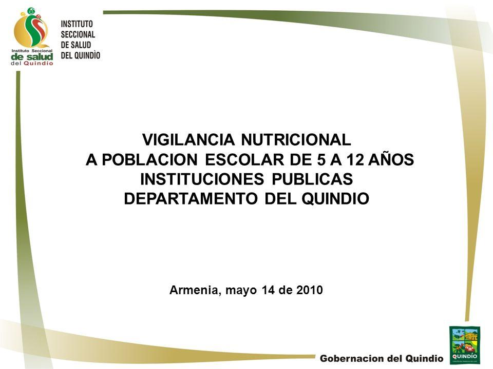 VIGILANCIA NUTRICIONAL A POBLACION ESCOLAR DE 5 A 12 AÑOS INSTITUCIONES PUBLICAS DEPARTAMENTO DEL QUINDIO Armenia, mayo 14 de 2010