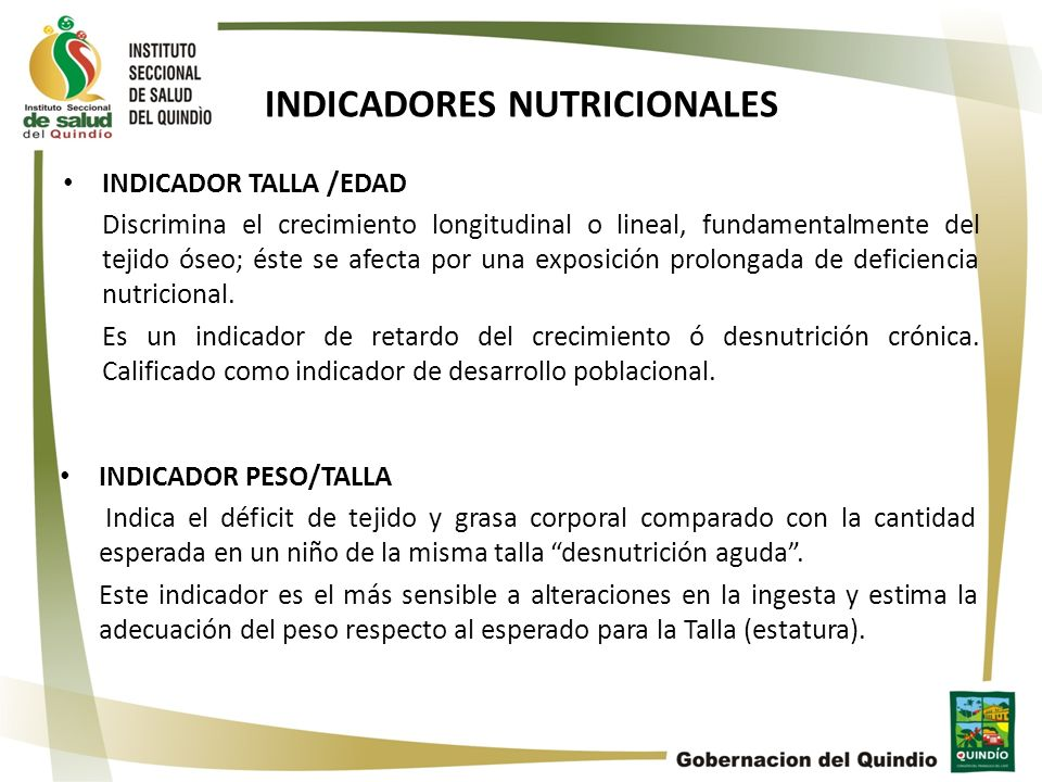 INDICADORES NUTRICIONALES INDICADOR TALLA /EDAD Discrimina el crecimiento longitudinal o lineal, fundamentalmente del tejido óseo; éste se afecta por