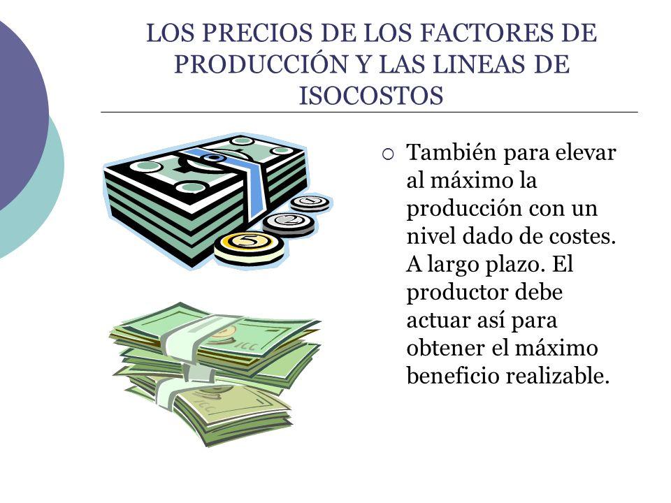LOS PRECIOS DE LOS FACTORES DE PRODUCCIÓN Y LAS LINEAS DE ISOCOSTOS También para elevar al máximo la producción con un nivel dado de costes. A largo p