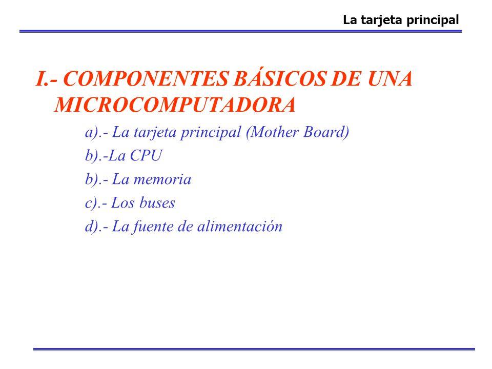 I.- COMPONENTES BÁSICOS DE UNA MICROCOMPUTADORA a).- La tarjeta principal (Mother Board) b).-La CPU b).- La memoria c).- Los buses d).- La fuente de a