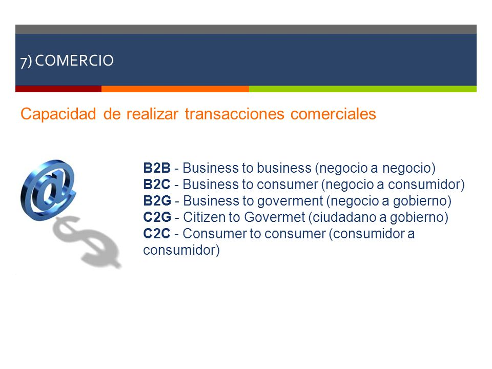 7) COMERCIO Capacidad de realizar transacciones comerciales B2B - Business to business (negocio a negocio) B2C - Business to consumer (negocio a consu