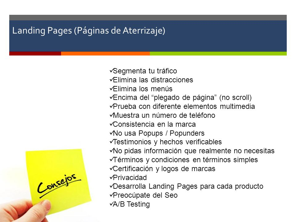 Landing Pages (Páginas de Aterrizaje) Segmenta tu tráfico Elimina las distracciones Elimina los menús Encima del plegado de página (no scroll) Prueba