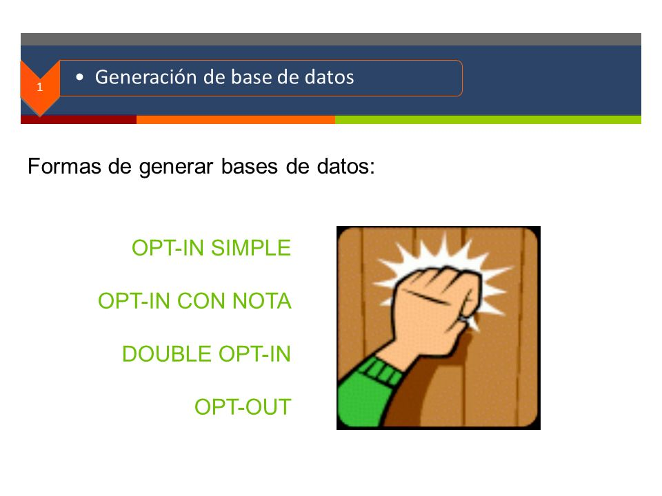 . 1 Generación de base de datos Formas de generar bases de datos: OPT-IN SIMPLE OPT-IN CON NOTA DOUBLE OPT-IN OPT-OUT
