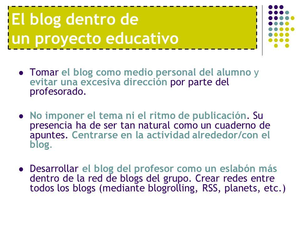 El blog dentro de un proyecto educativo Tomar el blog como medio personal del alumno y evitar una excesiva dirección por parte del profesorado. No imp