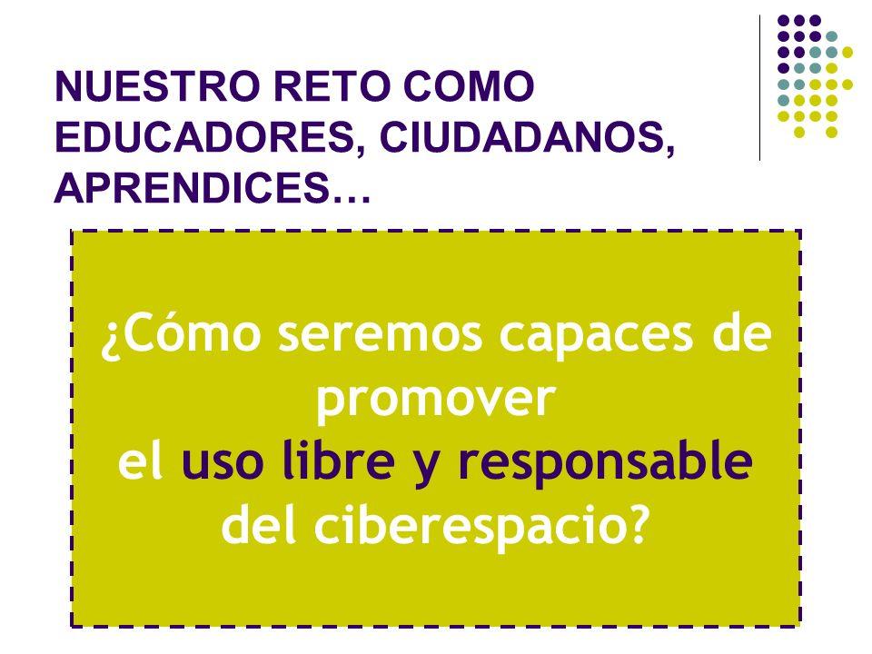NUESTRO RETO COMO EDUCADORES, CIUDADANOS, APRENDICES… ¿Cómo seremos capaces de promover el uso libre y responsable del ciberespacio?