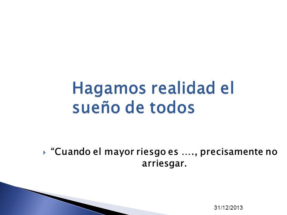 Cuando el mayor riesgo es …., precisamente no arriesgar. 31/12/2013 Hagamos realidad el sueño de todos
