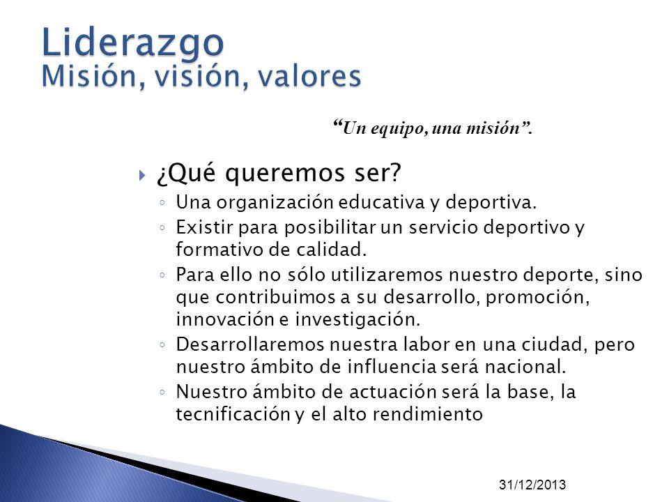 31/12/2013 ¿Qué queremos ser? Una organización educativa y deportiva. Existir para posibilitar un servicio deportivo y formativo de calidad. Para ello