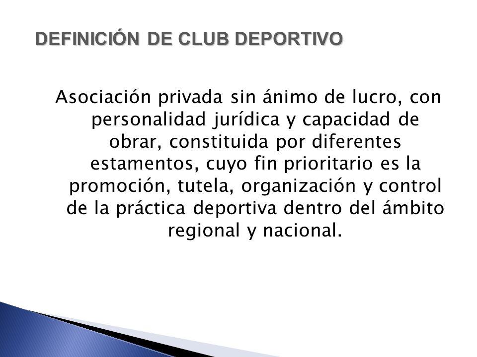 DEFINICIÓN DE CLUB DEPORTIVO Asociación privada sin ánimo de lucro, con personalidad jurídica y capacidad de obrar, constituida por diferentes estamen