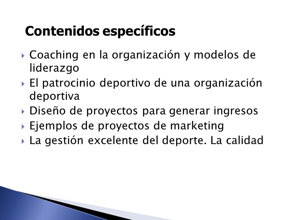 Contenidos específicos Coaching en la organización y modelos de liderazgo El patrocinio deportivo de una organización deportiva Diseño de proyectos pa
