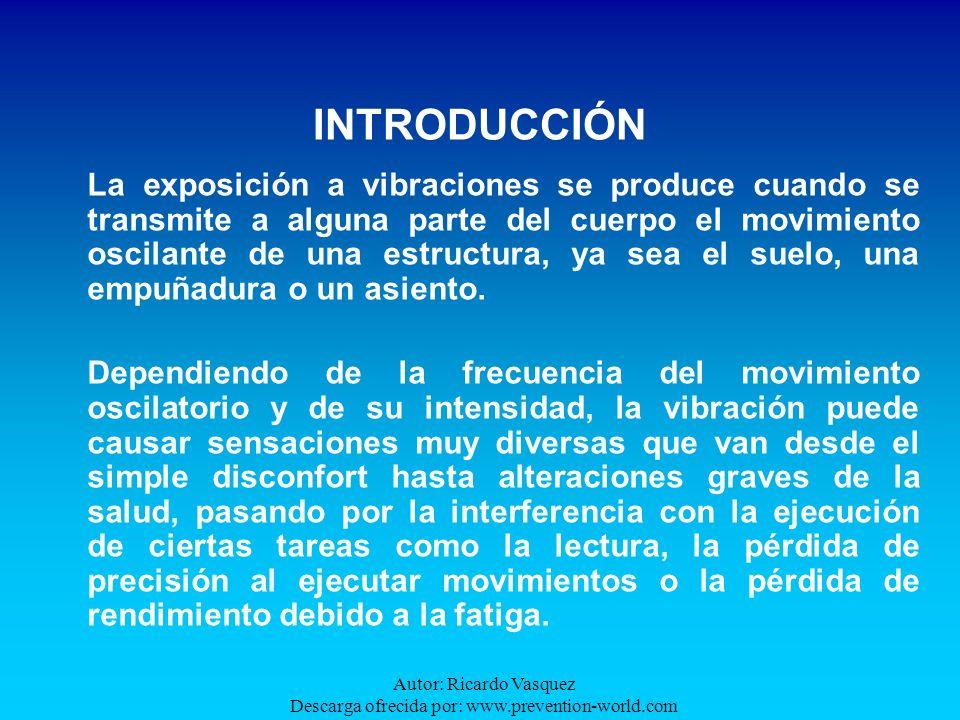 Autor: Ricardo Vasquez Descarga ofrecida por: www.prevention-world.com INTRODUCCIÓN La exposición a vibraciones se produce cuando se transmite a algun