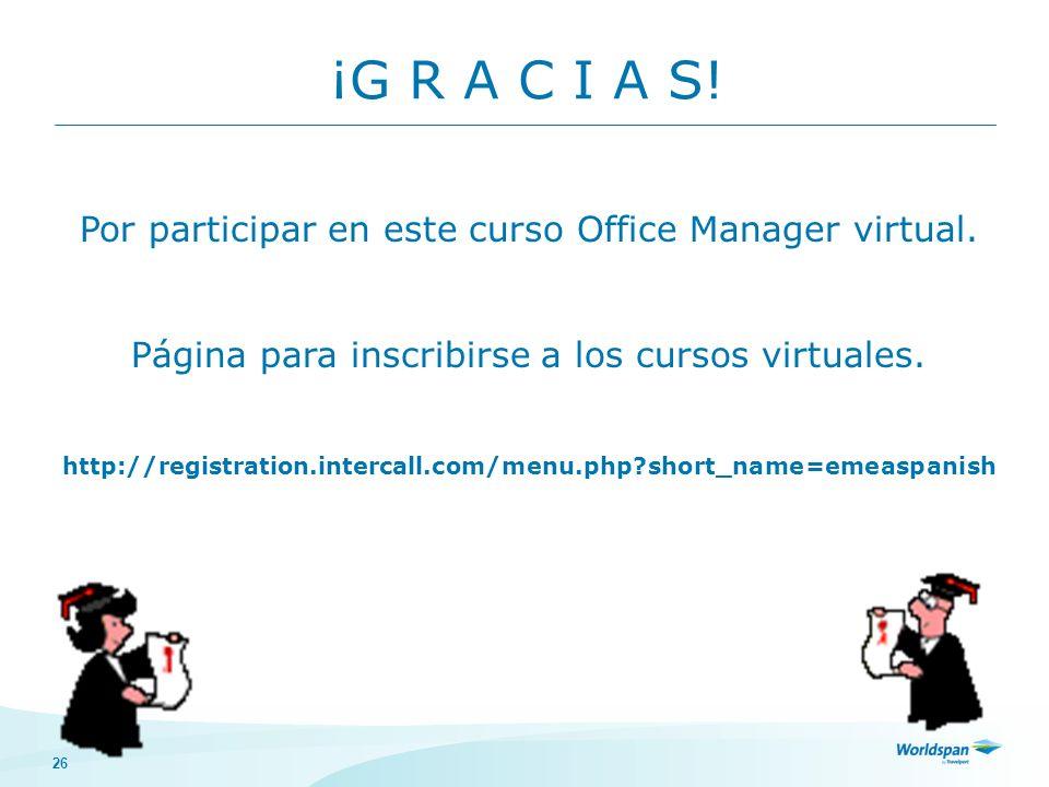 26 ¡G R A C I A S! Por participar en este curso Office Manager virtual. Página para inscribirse a los cursos virtuales. http://registration.intercall.