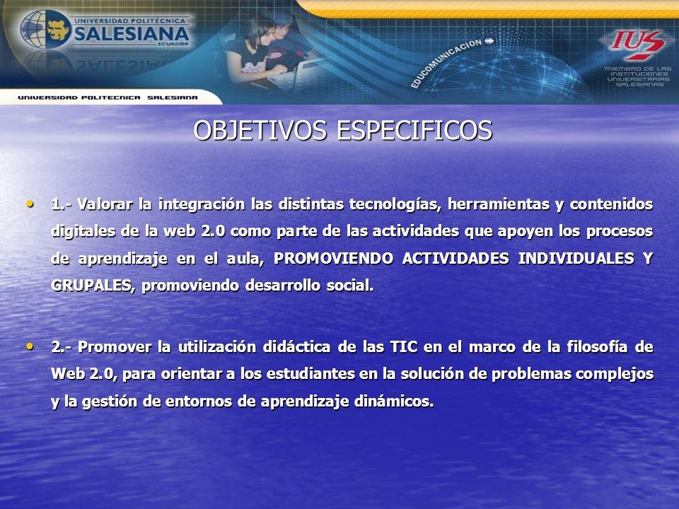 OBJETIVOS ESPECIFICOS 1.- Valorar la integración las distintas tecnologías, herramientas y contenidos digitales de la web 2.0 como parte de las activi