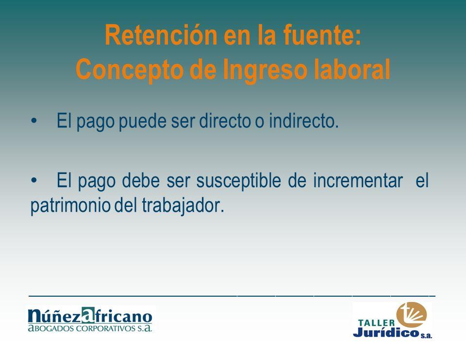 Retención en la fuente: Concepto de Ingreso laboral El pago puede ser directo o indirecto. El pago debe ser susceptible de incrementar el patrimonio d