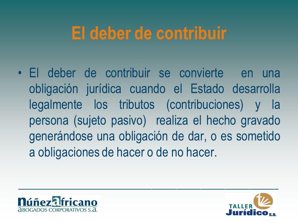 El deber de contribuir El deber de contribuir se convierte en una obligación jurídica cuando el Estado desarrolla legalmente los tributos (contribucio