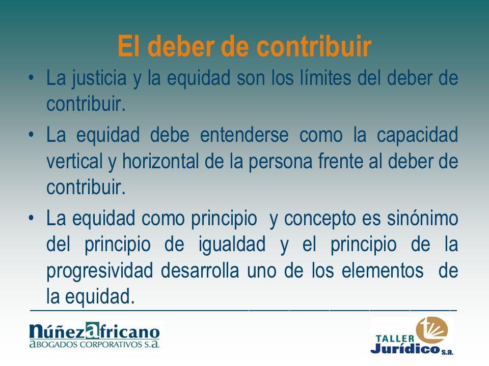 El deber de contribuir La justicia y la equidad son los límites del deber de contribuir. La equidad debe entenderse como la capacidad vertical y horiz