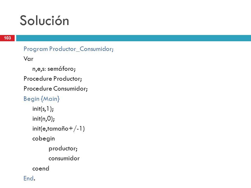 103 Solución Program Productor_Consumidor; Var n,e,s: semáforo; Procedure Productor; Procedure Consumidor; Begin {Main} init(s,1); init(n,0); init(e,t