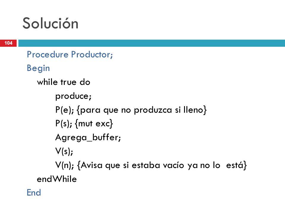 104 Solución Procedure Productor; Begin while true do produce; P(e); {para que no produzca si lleno} P(s); {mut exc} Agrega_buffer; V(s); V(n); {Avisa