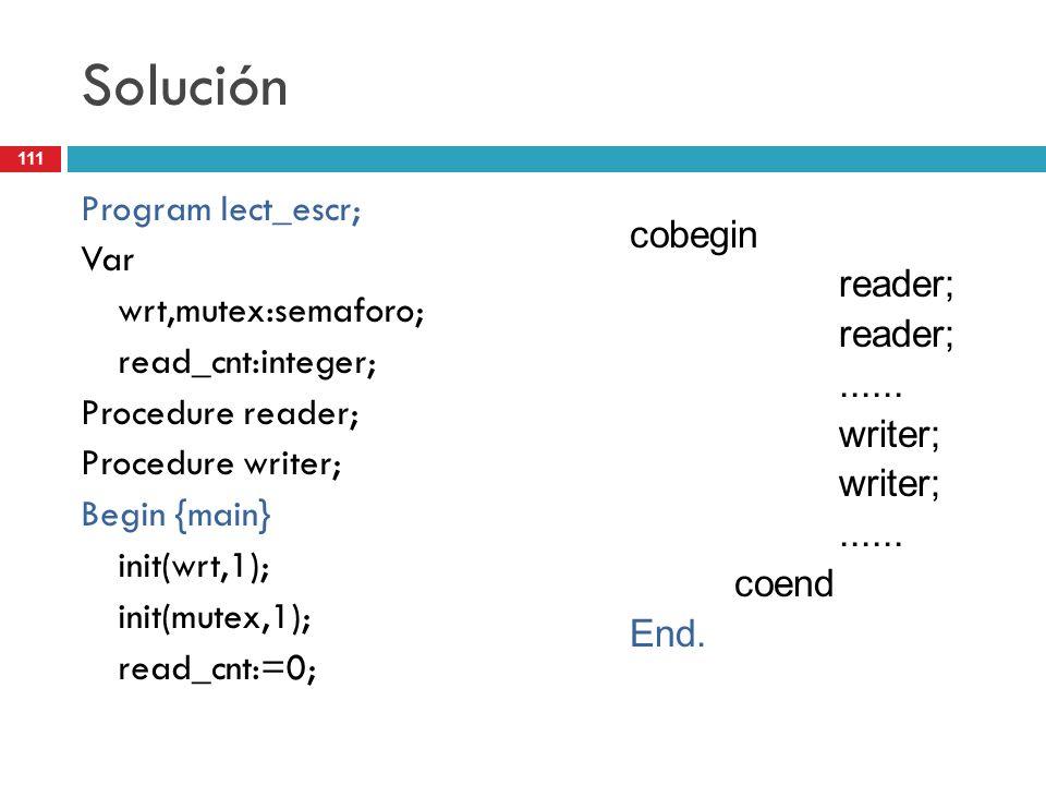 111 Solución Program lect_escr; Var wrt,mutex:semaforo; read_cnt:integer; Procedure reader; Procedure writer; Begin {main} init(wrt,1); init(mutex,1);
