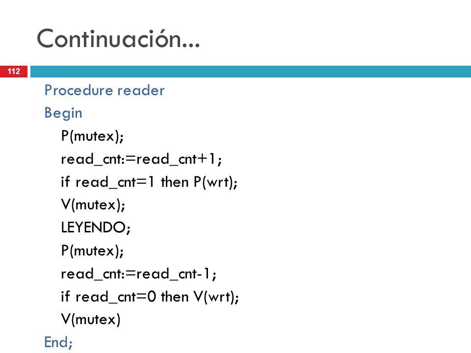 112 Continuación... Procedure reader Begin P(mutex); read_cnt:=read_cnt+1; if read_cnt=1 then P(wrt); V(mutex); LEYENDO; P(mutex); read_cnt:=read_cnt-