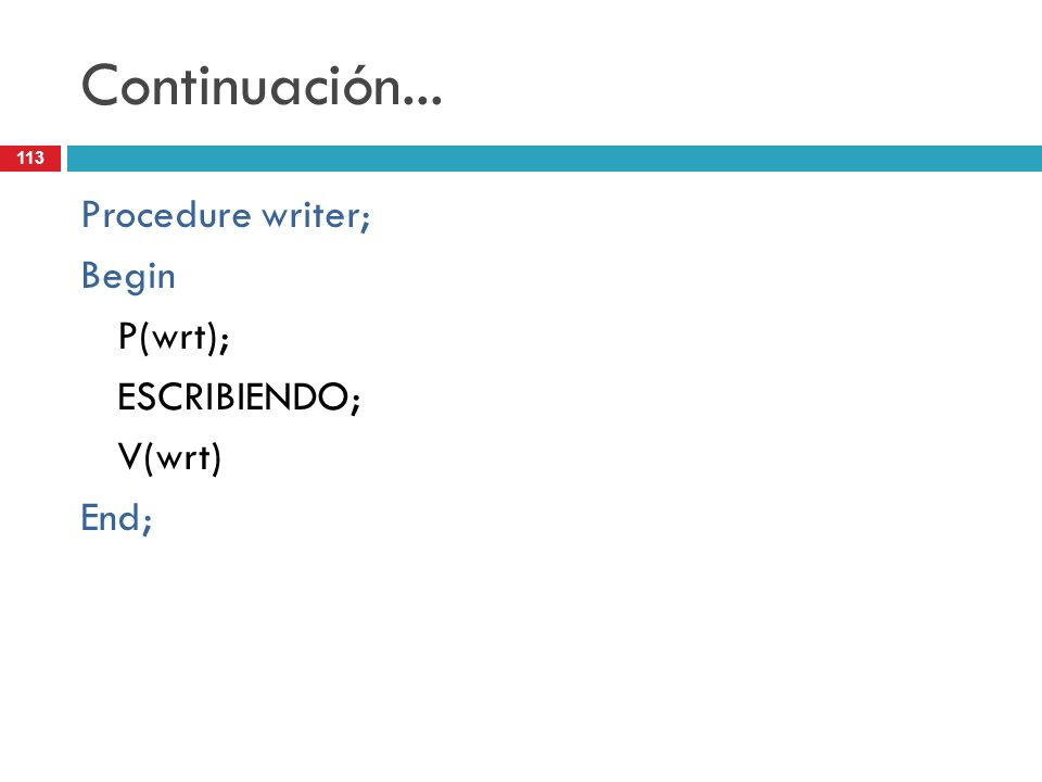 113 Continuación... Procedure writer; Begin P(wrt); ESCRIBIENDO; V(wrt) End;