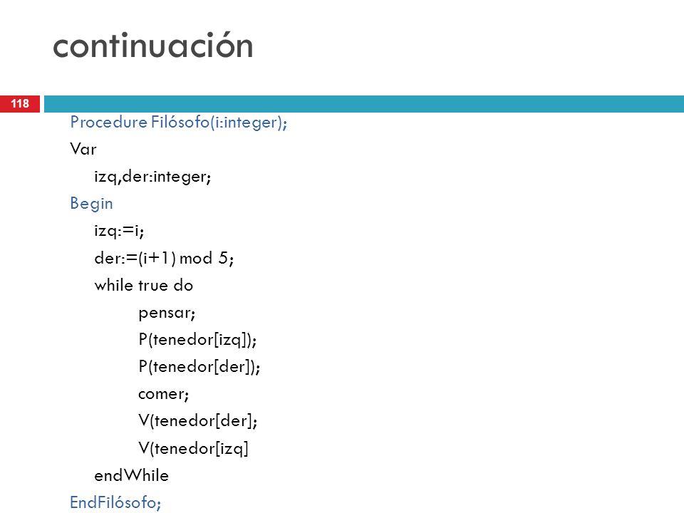 118 continuación Procedure Filósofo(i:integer); Var izq,der:integer; Begin izq:=i; der:=(i+1) mod 5; while true do pensar; P(tenedor[izq]); P(tenedor[