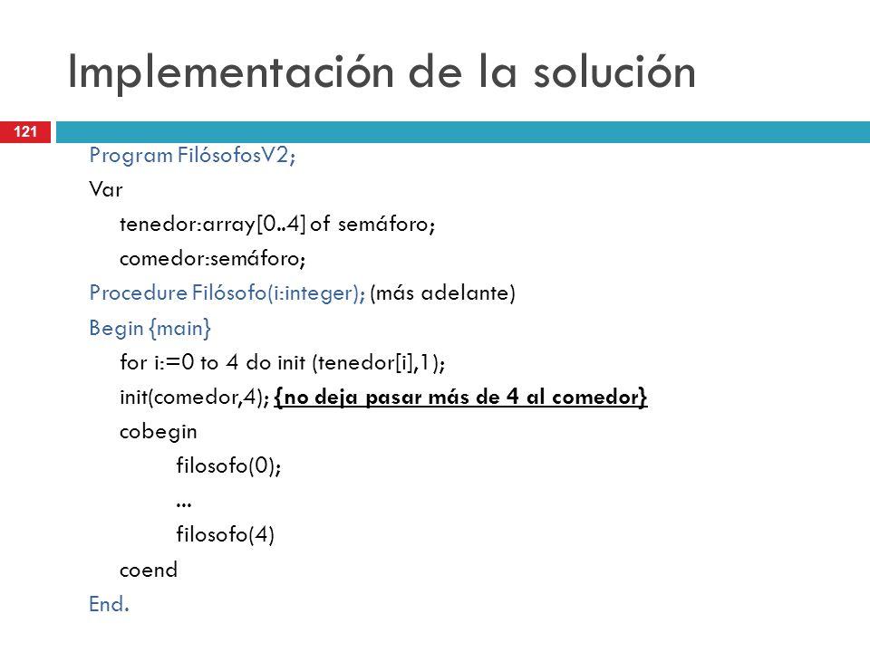 121 Implementación de la solución Program FilósofosV2; Var tenedor:array[0..4] of semáforo; comedor:semáforo; Procedure Filósofo(i:integer); (más adel
