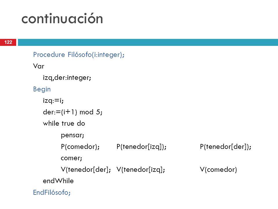 122 continuación Procedure Filósofo(i:integer); Var izq,der:integer; Begin izq:=i; der:=(i+1) mod 5; while true do pensar; P(comedor);P(tenedor[izq]);