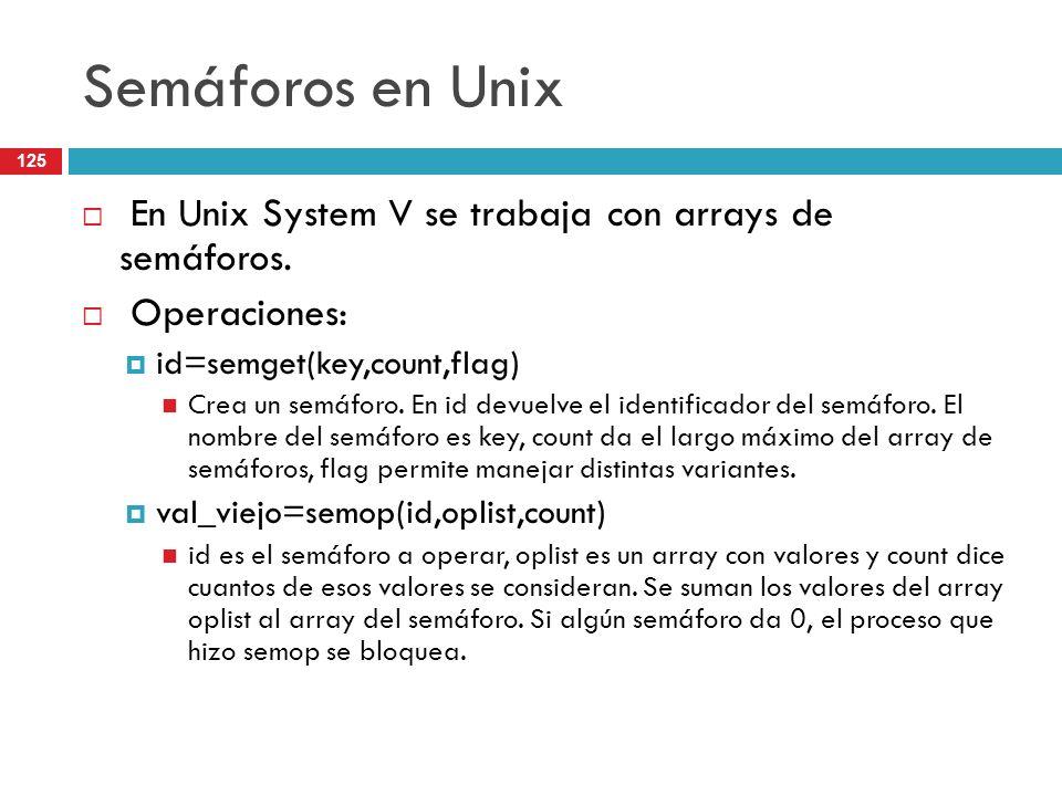 125 Semáforos en Unix En Unix System V se trabaja con arrays de semáforos. Operaciones: id=semget(key,count,flag) Crea un semáforo. En id devuelve el