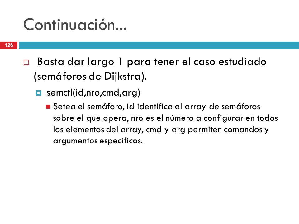 126 Continuación... Basta dar largo 1 para tener el caso estudiado (semáforos de Dijkstra). semctl(id,nro,cmd,arg) Setea el semáforo, id identifica al