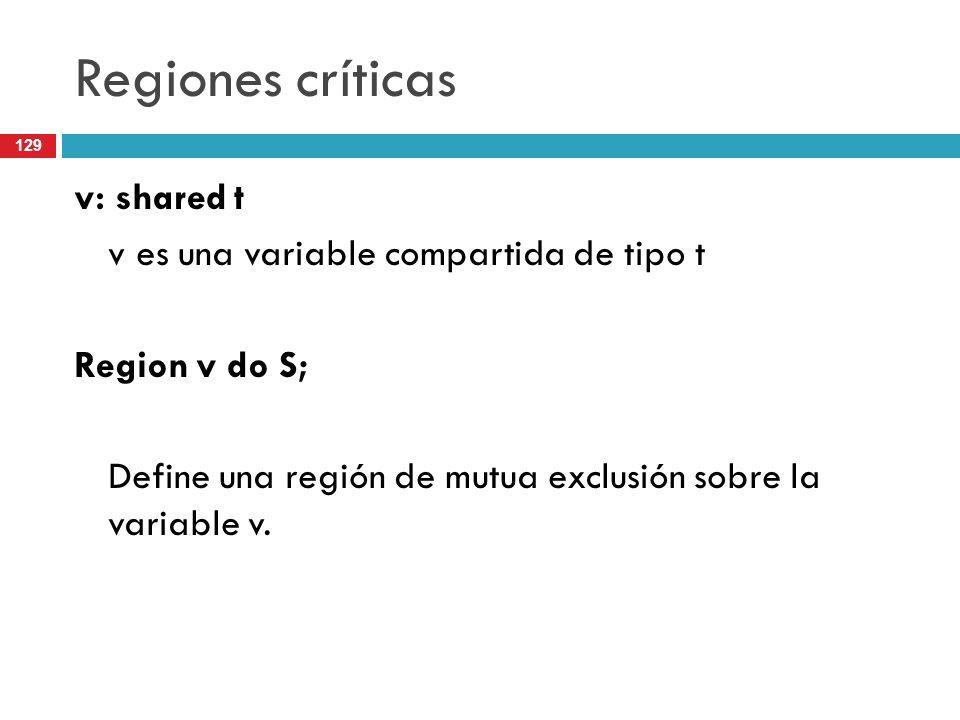 129 Regiones críticas v: shared t v es una variable compartida de tipo t Region v do S; Define una región de mutua exclusión sobre la variable v.