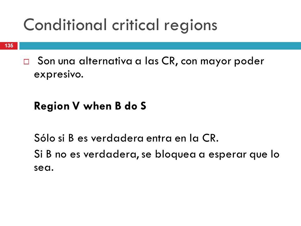 135 Conditional critical regions Son una alternativa a las CR, con mayor poder expresivo. Region V when B do S Sólo si B es verdadera entra en la CR.