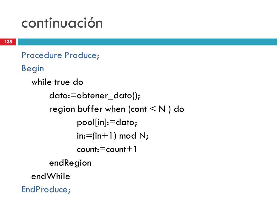 138 continuación Procedure Produce; Begin while true do dato:=obtener_dato(); region buffer when (cont < N ) do pool[in]:=dato; in:=(in+1) mod N; coun