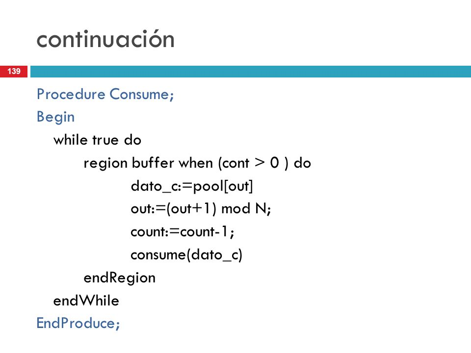 139 continuación Procedure Consume; Begin while true do region buffer when (cont > 0 ) do dato_c:=pool[out] out:=(out+1) mod N; count:=count-1; consum