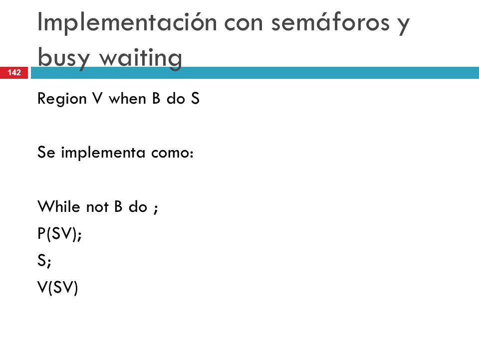 142 Implementación con semáforos y busy waiting Region V when B do S Se implementa como: While not B do ; P(SV); S; V(SV)