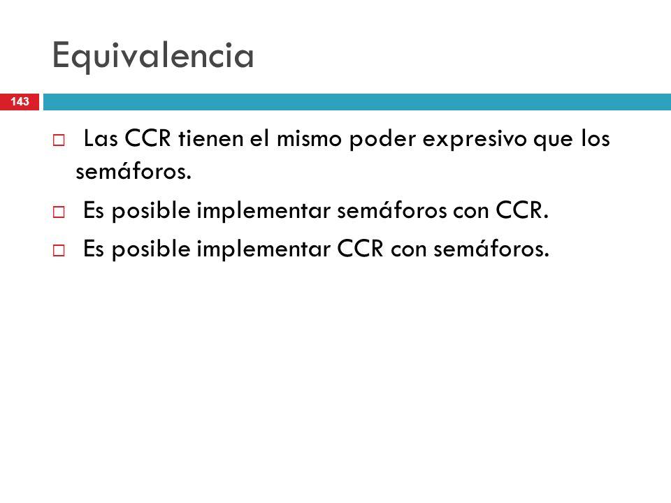 143 Equivalencia Las CCR tienen el mismo poder expresivo que los semáforos. Es posible implementar semáforos con CCR. Es posible implementar CCR con s