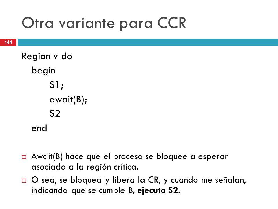 144 Otra variante para CCR Region v do begin S1; await(B); S2 end Await(B) hace que el proceso se bloquee a esperar asociado a la región crítica. O se
