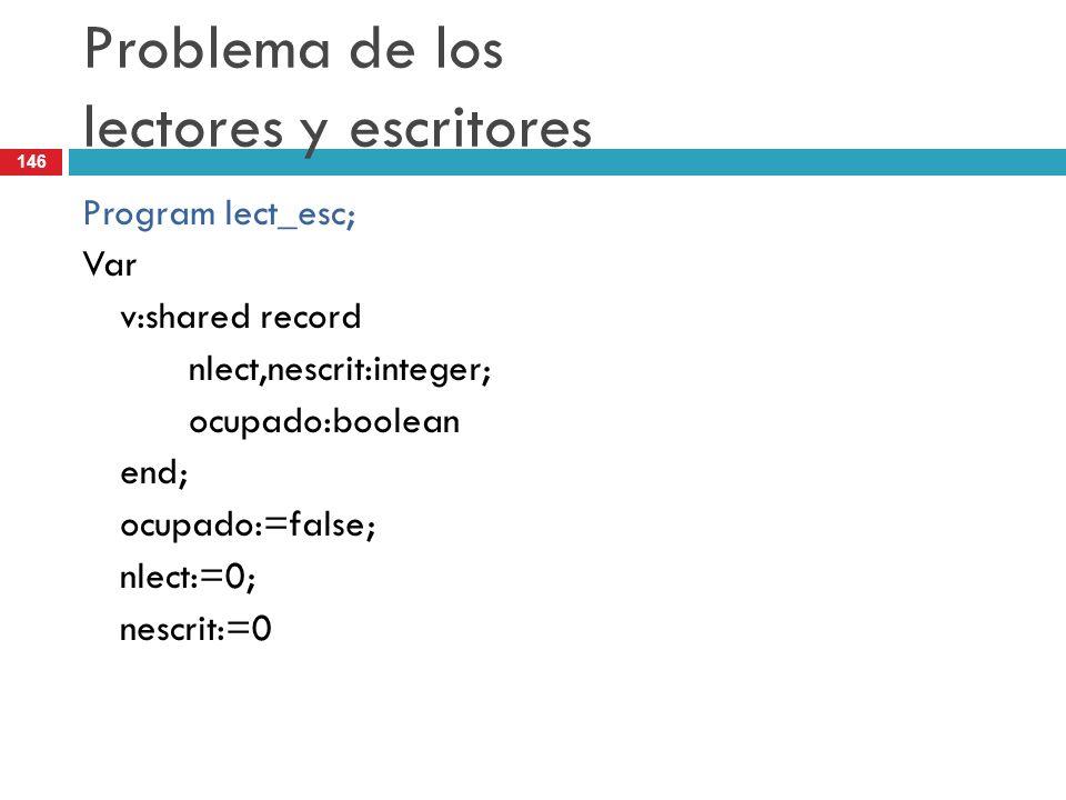 146 Problema de los lectores y escritores Program lect_esc; Var v:shared record nlect,nescrit:integer; ocupado:boolean end; ocupado:=false; nlect:=0;