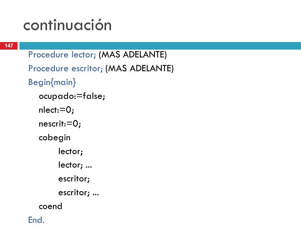 147 continuación Procedure lector; (MAS ADELANTE) Procedure escritor; (MAS ADELANTE) Begin{main} ocupado:=false; nlect:=0; nescrit:=0; cobegin lector;