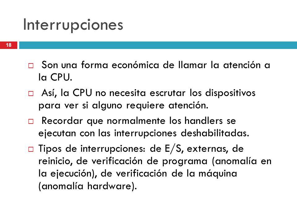 18 Interrupciones Son una forma económica de llamar la atención a la CPU. Así, la CPU no necesita escrutar los dispositivos para ver si alguno requier