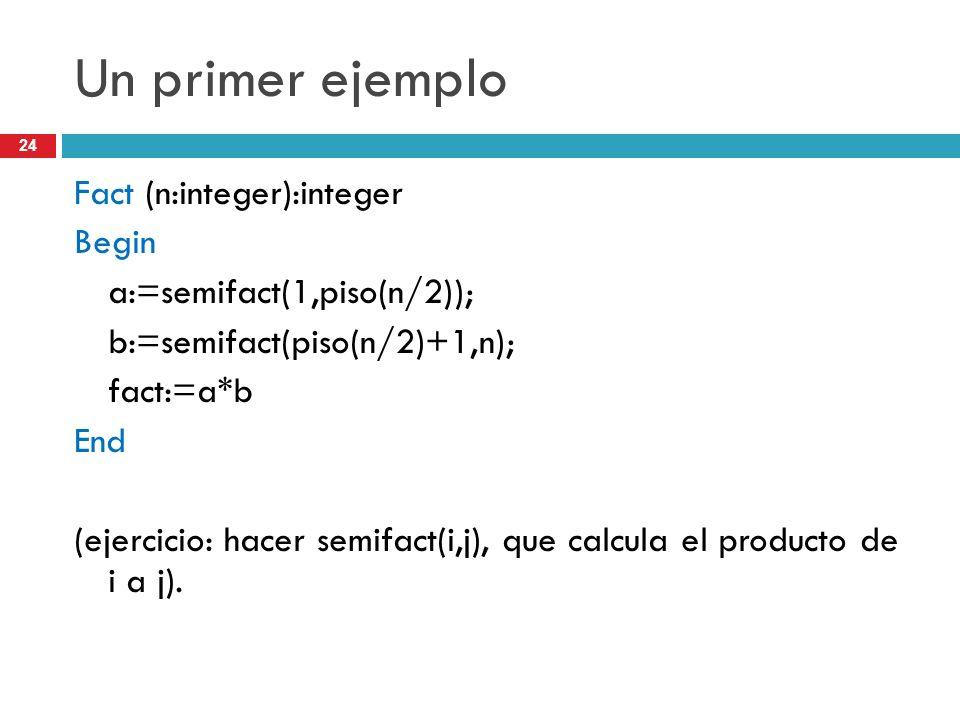 24 Un primer ejemplo Fact (n:integer):integer Begin a:=semifact(1,piso(n/2)); b:=semifact(piso(n/2)+1,n); fact:=a*b End (ejercicio: hacer semifact(i,j