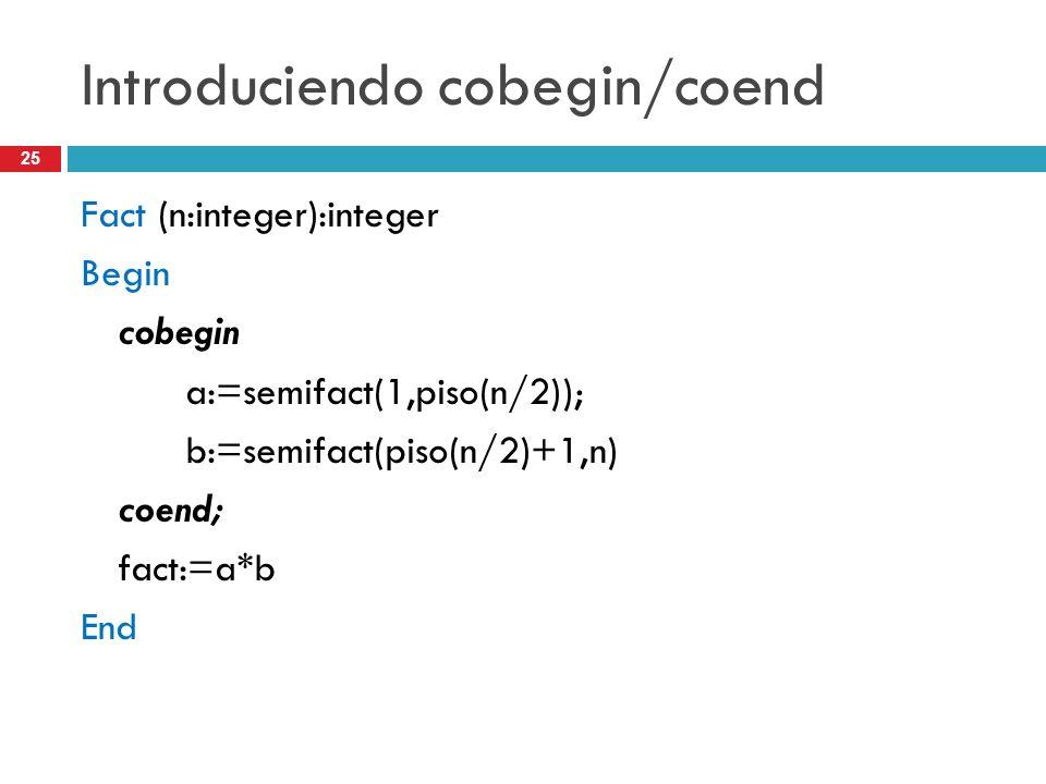 25 Introduciendo cobegin/coend Fact (n:integer):integer Begin cobegin a:=semifact(1,piso(n/2)); b:=semifact(piso(n/2)+1,n) coend; fact:=a*b End