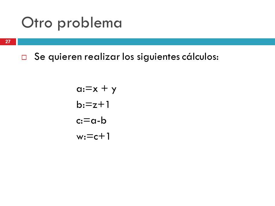 27 Otro problema Se quieren realizar los siguientes cálculos: a:=x + y b:=z+1 c:=a-b w:=c+1